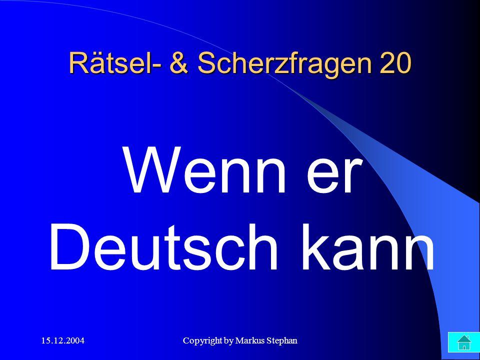 15.12.2004Copyright by Markus Stephan Rätsel- & Scherzfragen 20 Wenn er Deutsch kann