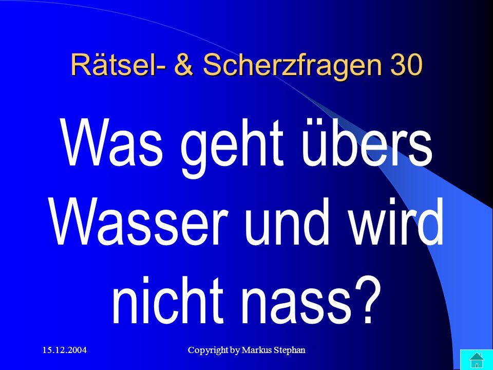 15.12.2004Copyright by Markus Stephan Rätsel- & Scherzfragen 30 Was geht übers Wasser und wird nicht nass?