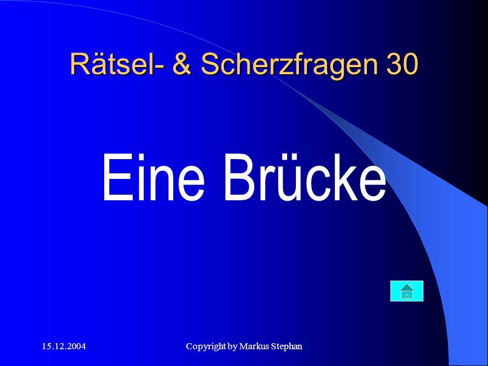 15.12.2004Copyright by Markus Stephan Rätsel- & Scherzfragen 30 Eine Brücke