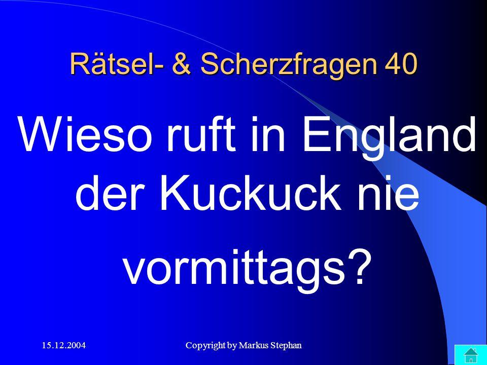 15.12.2004Copyright by Markus Stephan Rätsel- & Scherzfragen 40 Wieso ruft in England der Kuckuck nie vormittags?
