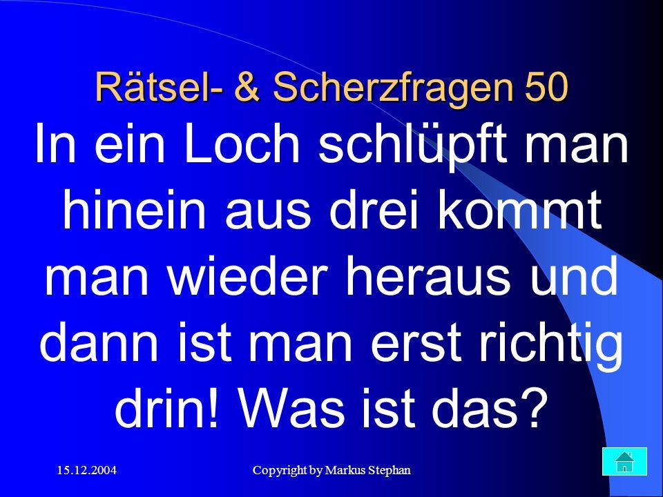 15.12.2004Copyright by Markus Stephan Rätsel- & Scherzfragen 50 In ein Loch schlüpft man hinein aus drei kommt man wieder heraus und dann ist man erst