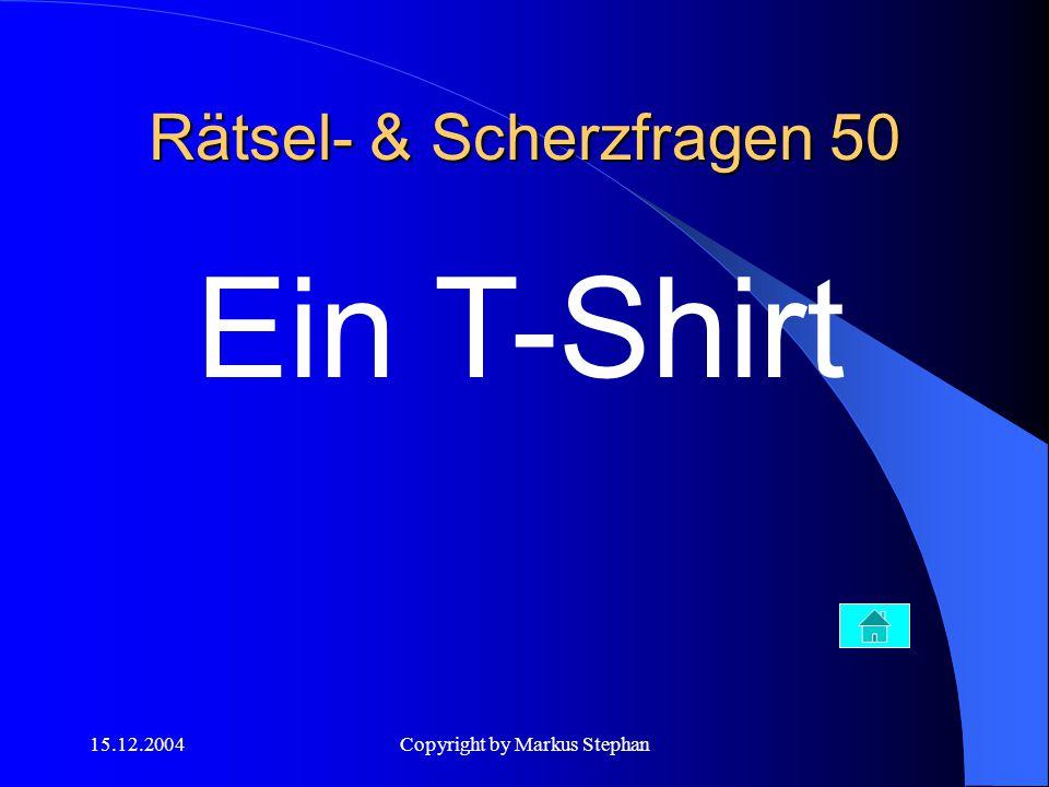 15.12.2004Copyright by Markus Stephan Rätsel- & Scherzfragen 50 Ein T-Shirt