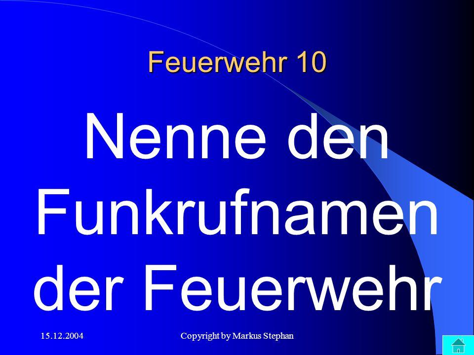 15.12.2004Copyright by Markus Stephan Feuerwehr 10 Nenne den Funkrufnamen der Feuerwehr