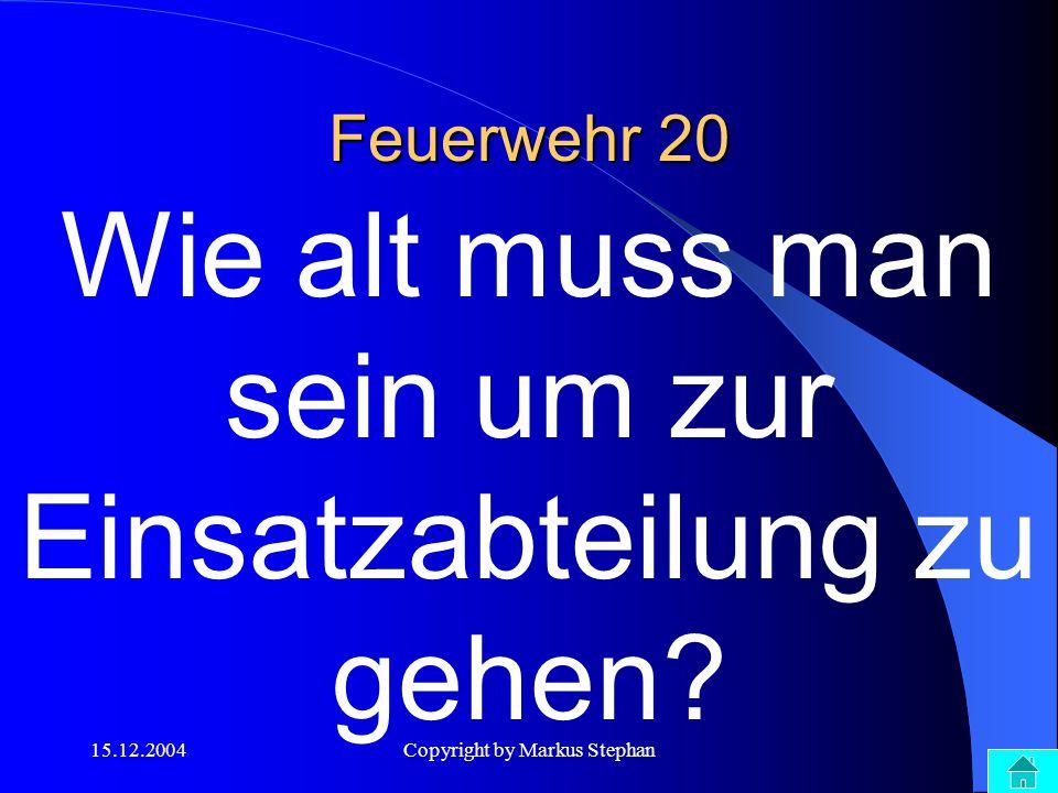 15.12.2004Copyright by Markus Stephan Feuerwehr 20 Wie alt muss man sein um zur Einsatzabteilung zu gehen?