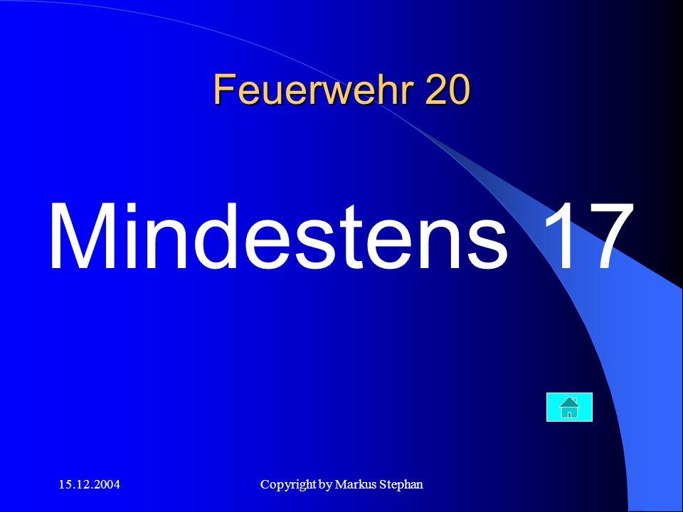 15.12.2004Copyright by Markus Stephan Feuerwehr 20 Mindestens 17