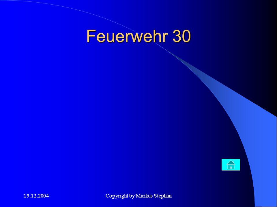 15.12.2004Copyright by Markus Stephan Feuerwehr 30