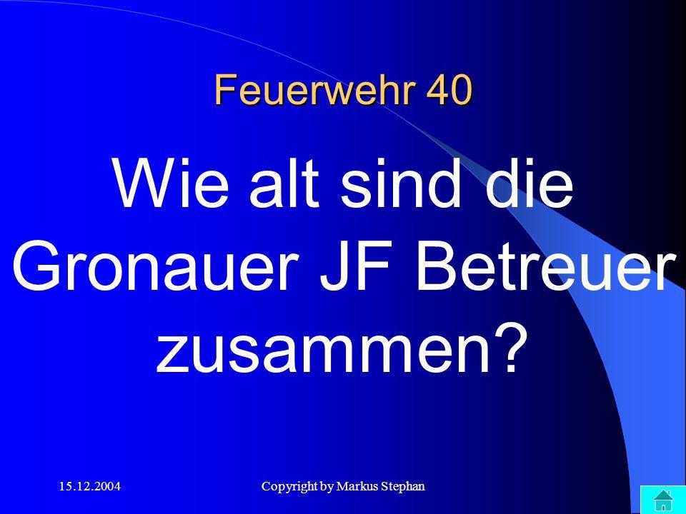 15.12.2004Copyright by Markus Stephan Feuerwehr 40 Wie alt sind die Gronauer JF Betreuer zusammen?