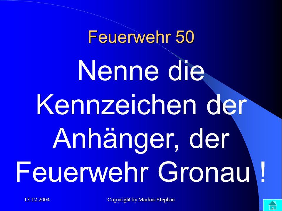 15.12.2004Copyright by Markus Stephan Feuerwehr 50 Nenne die Kennzeichen der Anhänger, der Feuerwehr Gronau !