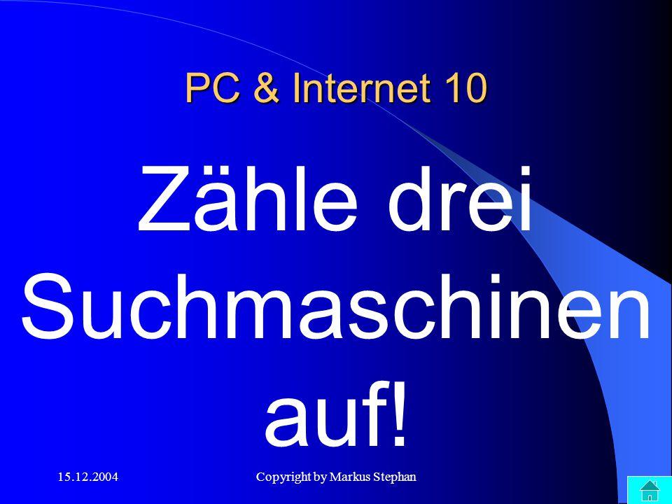 15.12.2004Copyright by Markus Stephan PC & Internet 10 Zähle drei Suchmaschinen auf!