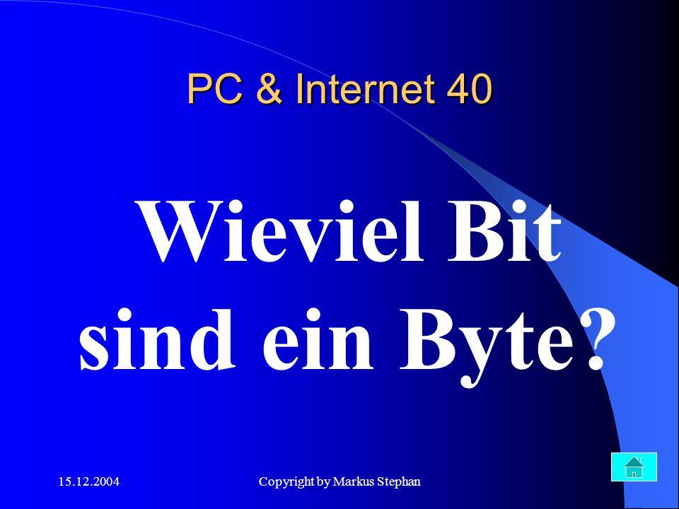 15.12.2004Copyright by Markus Stephan Wieviel Bit sind ein Byte? PC & Internet 40