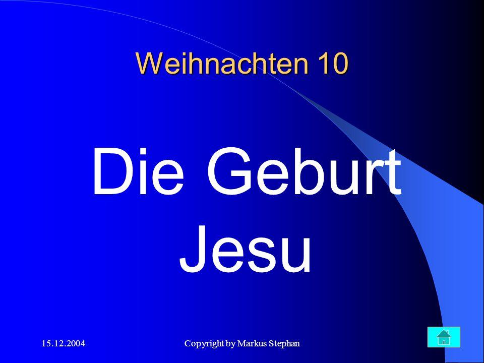 15.12.2004Copyright by Markus Stephan Weihnachten 10 Die Geburt Jesu