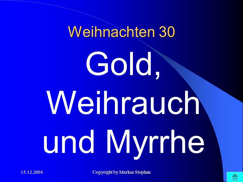 15.12.2004Copyright by Markus Stephan Weihnachten 30 Gold, Weihrauch und Myrrhe
