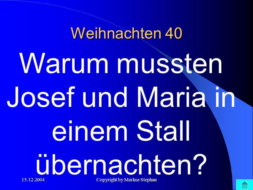 15.12.2004Copyright by Markus Stephan Weihnachten 40 Warum mussten Josef und Maria in einem Stall übernachten?