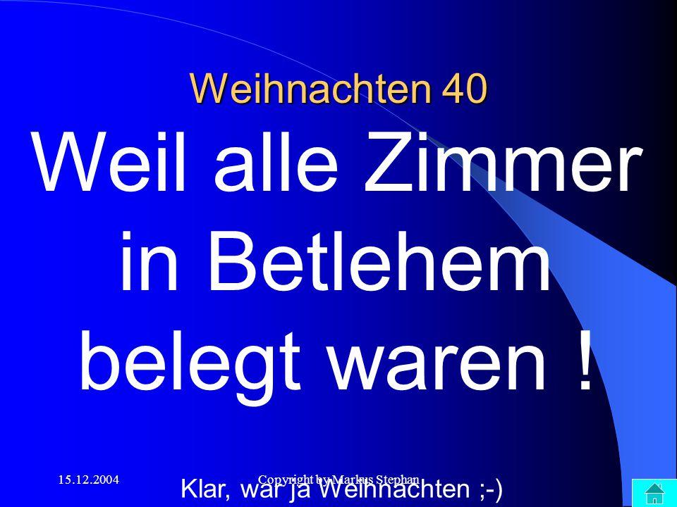 15.12.2004Copyright by Markus Stephan Weihnachten 40 Weil alle Zimmer in Betlehem belegt waren ! Klar, war ja Weihnachten ;-)