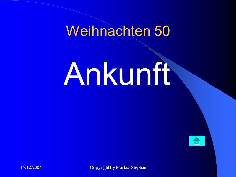 15.12.2004Copyright by Markus Stephan Weihnachten 50 Ankunft