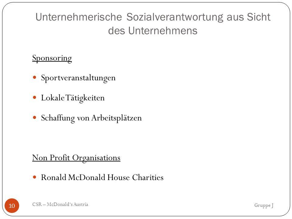 Unternehmerische Sozialverantwortung aus Sicht des Unternehmens Sponsoring Sportveranstaltungen Lokale Tätigkeiten Schaffung von Arbeitsplätzen Non Profit Organisations Ronald McDonald House Charities Gruppe J CSR – McDonald's Austria 10