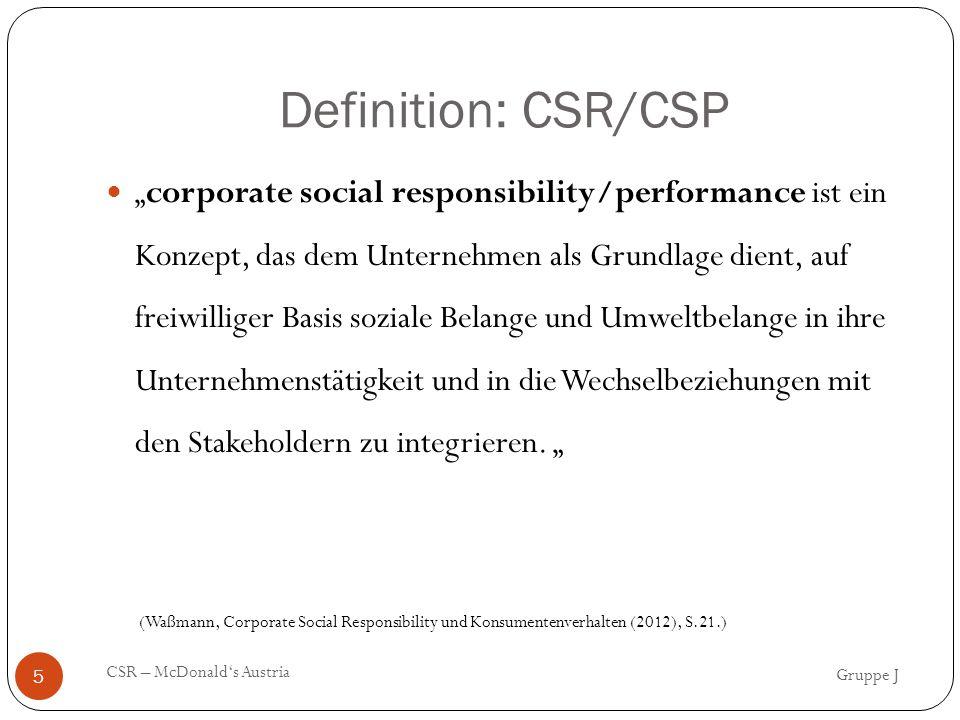 """Definition: CSR/CSP Gruppe J CSR – McDonald's Austria 5 """"corporate social responsibility/performance ist ein Konzept, das dem Unternehmen als Grundlage dient, auf freiwilliger Basis soziale Belange und Umweltbelange in ihre Unternehmenstätigkeit und in die Wechselbeziehungen mit den Stakeholdern zu integrieren."""