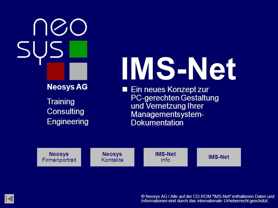Neosys AG Training Consulting Engineering Ein neues Konzept zur PC-gerechten Gestaltung und Vernetzung Ihrer Managementsystem- Dokumentation IMS-Net Info Neosys Firmenportrait Neosys Kontakte IMS-Net © Neosys AG / Alle auf der CD-ROM IMS-Net enthaltenen Daten und Informationen sind durch das internationale Urheberrecht geschützt.