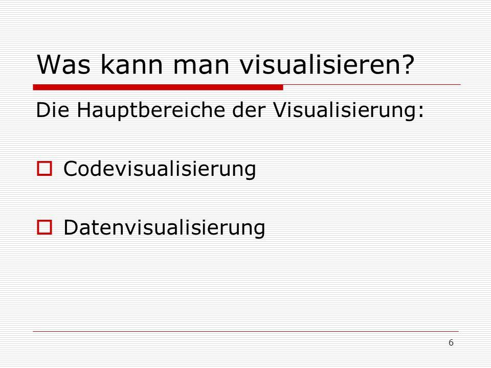 Was kann man visualisieren? Die Hauptbereiche der Visualisierung:  Codevisualisierung  Datenvisualisierung 6