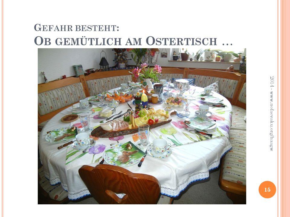 2014 - www.nofaevaku.org/haagw 15 G EFAHR BESTEHT : O B GEMÜTLICH AM O STERTISCH …