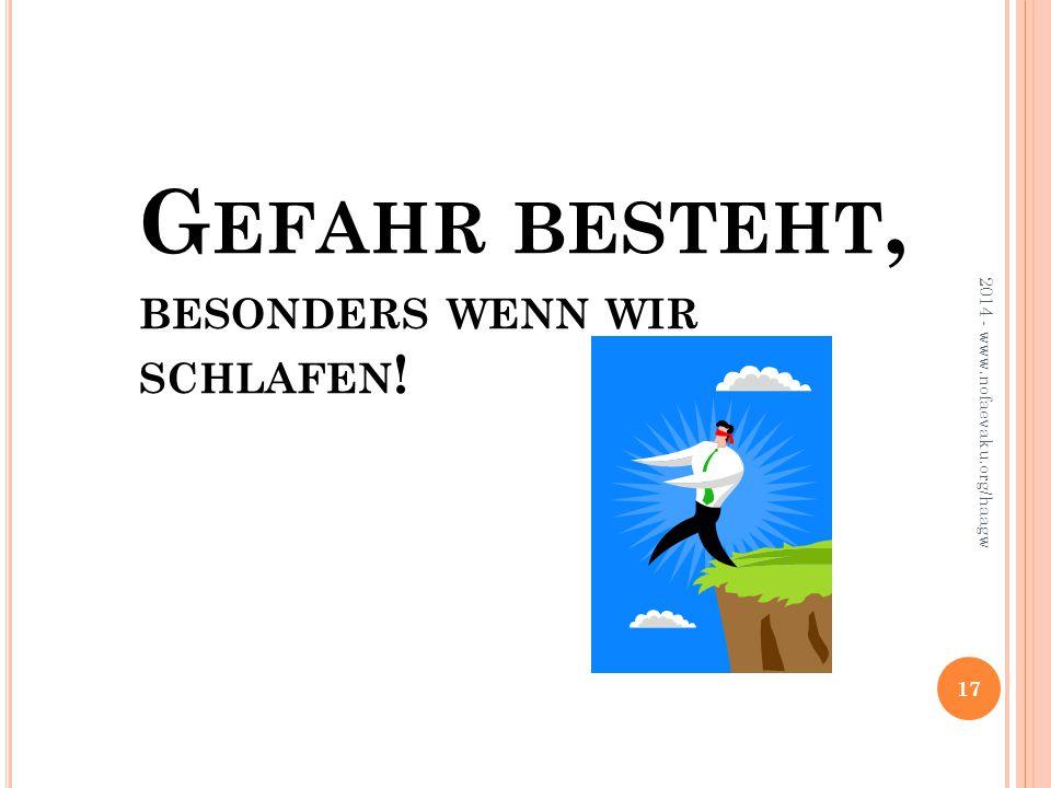 G EFAHR BESTEHT, BESONDERS WENN WIR SCHLAFEN ! 2014 - www.nofaevaku.org/haagw 17