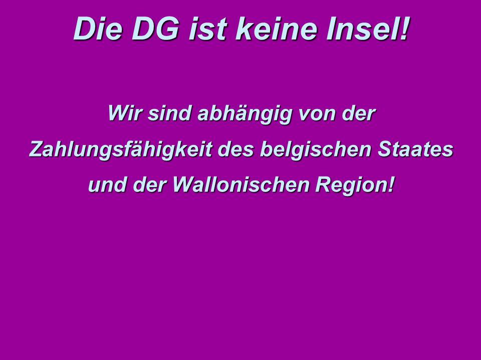 Wir sind abhängig von der Zahlungsfähigkeit des belgischen Staates und der Wallonischen Region! Die DG ist keine Insel!