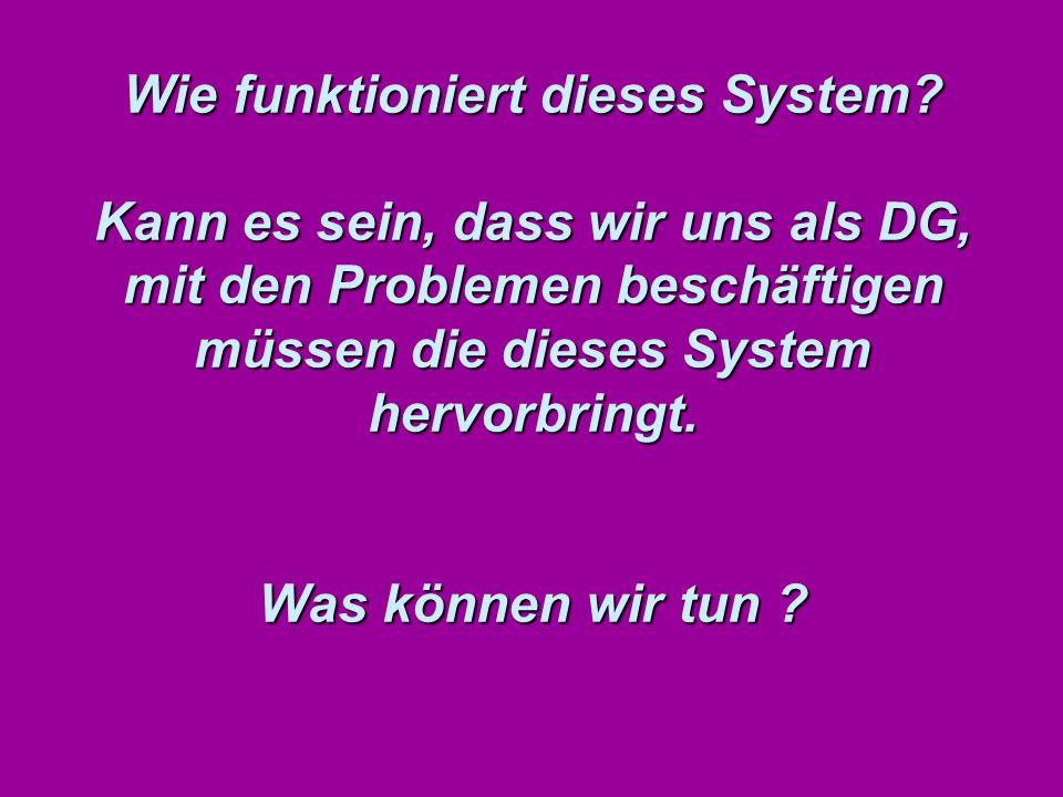 Wie funktioniert dieses System? Kann es sein, dass wir uns als DG, mit den Problemen beschäftigen müssen die dieses System hervorbringt. Was können wi