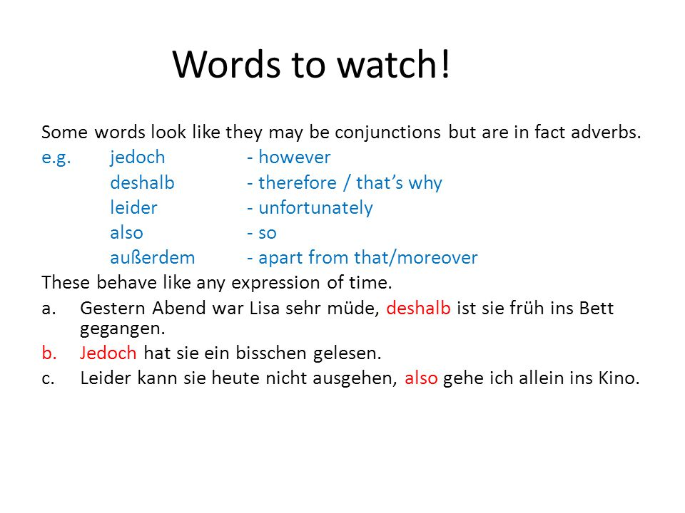 Sub-ordinating conjunctions For a full list, look in your grammar booklets, page 26 Common ones: weil, dass, wenn, obwohl, damit, wann, wo, wie, warum, welche, da, damit These conjunctions send the main verb in the clause to the end of the clause