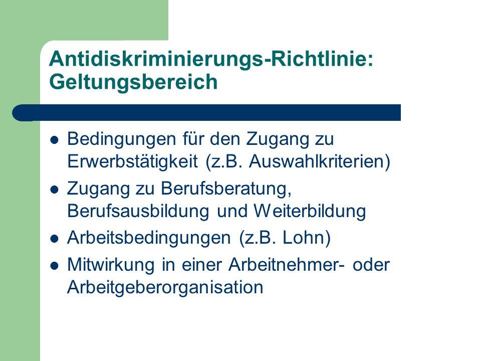 Antidiskriminierungs-Richtlinie: Geltungsbereich Bedingungen für den Zugang zu Erwerbstätigkeit (z.B. Auswahlkriterien) Zugang zu Berufsberatung, Beru