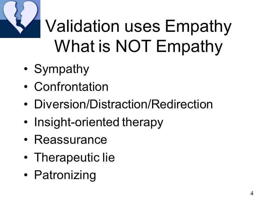 4 Validation uses Empathy What is NOT Empathy Sympathy Confrontation Diversion/Distraction/Redirection Insight-oriented therapy Reassurance Therapeutic lie Patronizing