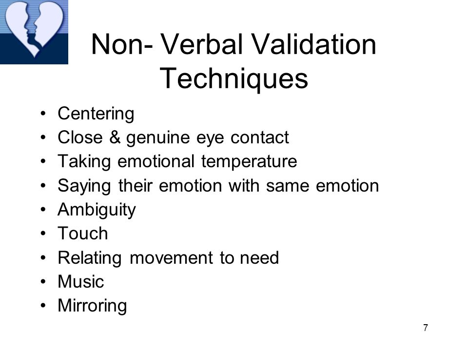 7 Non- Verbal Validation Techniques Centering Close & genuine eye contact Taking emotional temperature Saying their emotion with same emotion Ambiguity Touch Relating movement to need Music Mirroring