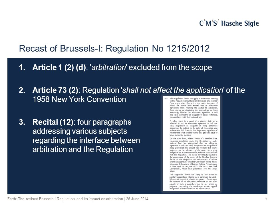 Recast of Brussels-I: Regulation No 1215/2012 1.Article 1 (2) (d): arbitration excluded from the scope 2.Article 73 (2): Regulation shall not affect the application of the 1958 New York Convention 3.Recital (12): four paragraphs addressing various subjects regarding the interface between arbitration and the Regulation Zarth: The revised Brussels-I-Regulation and its impact on arbitration | 26 June 2014 6