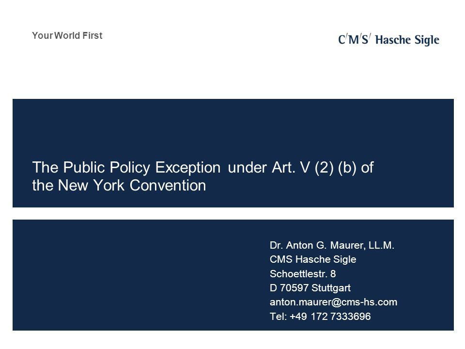 Your World First The Public Policy Exception under Art. V (2) (b) of the New York Convention Dr. Anton G. Maurer, LL.M. CMS Hasche Sigle Schoettlestr.