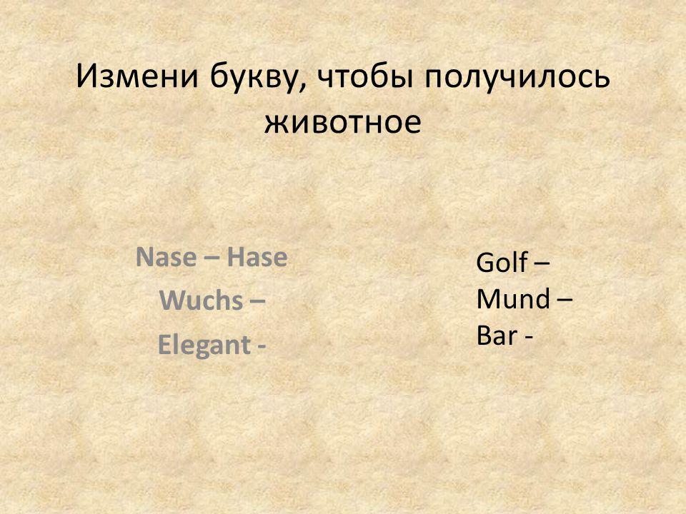 Измени букву, чтобы получилось животное Nase – Hase Wuchs – Elegant - Golf – Mund – Bar -