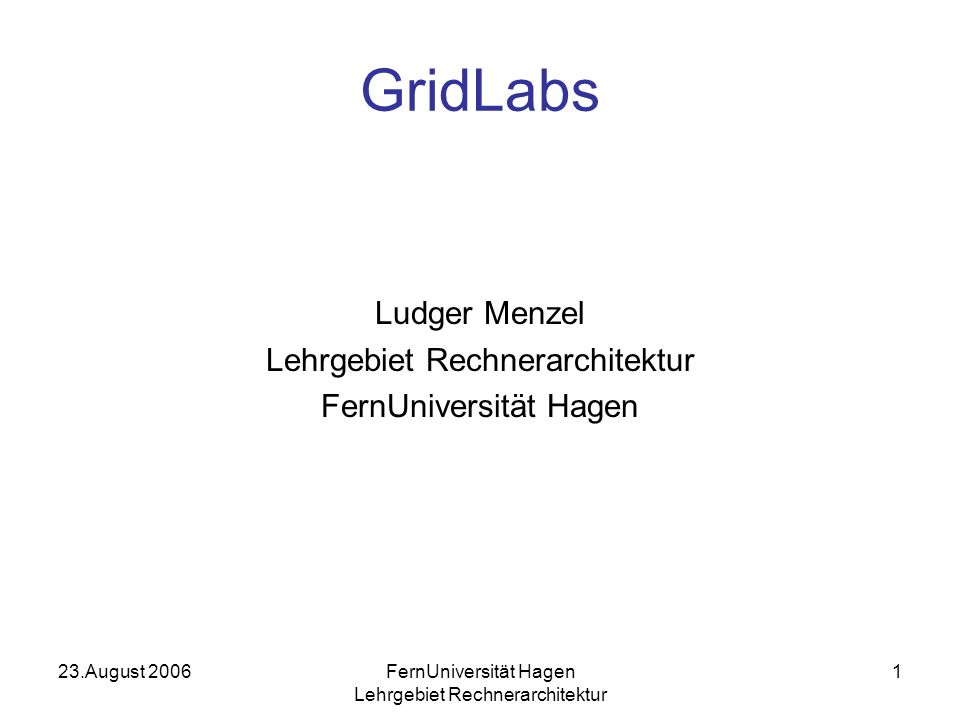 23.August 2006FernUniversität Hagen Lehrgebiet Rechnerarchitektur 1 GridLabs Ludger Menzel Lehrgebiet Rechnerarchitektur FernUniversität Hagen