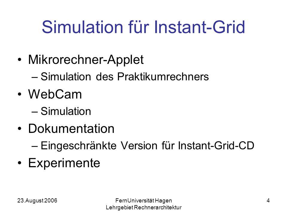 23.August 2006FernUniversität Hagen Lehrgebiet Rechnerarchitektur 4 Simulation für Instant-Grid Mikrorechner-Applet –Simulation des Praktikumrechners WebCam –Simulation Dokumentation –Eingeschränkte Version für Instant-Grid-CD Experimente