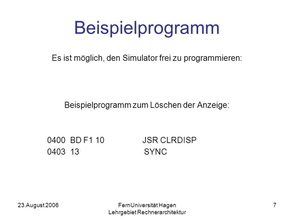 23.August 2006FernUniversität Hagen Lehrgebiet Rechnerarchitektur 7 Beispielprogramm Es ist möglich, den Simulator frei zu programmieren: Beispielprogramm zum Löschen der Anzeige: 0400 BD F1 10 JSR CLRDISP 0403 13 SYNC