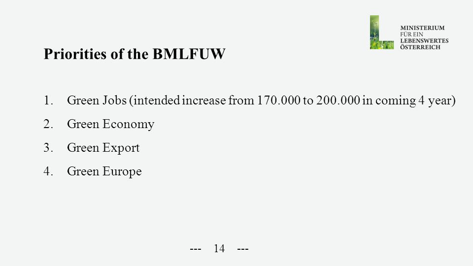 --- 14 --- Priorities of the BMLFUW 1.Green Jobs (intended increase from 170.000 to 200.000 in coming 4 year) 2.Green Economy 3.Green Export 4.Green Europe