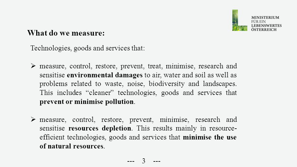 --- 3 --- What do we measure: Technologies, goods and services that:  measure, control, restore, prevent, treat, minimise, research and sensitise environmental damages to air, water and soil as well as problems related to waste, noise, biodiversity and landscapes.