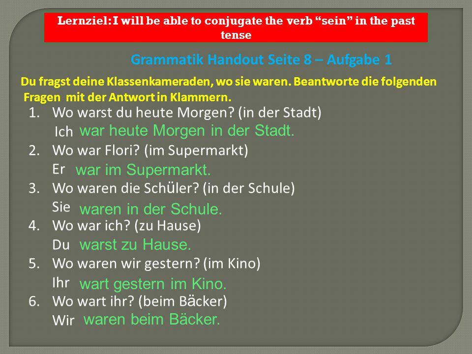 Lernziel: I will be able to conjugate the verb sein in the past tense Du fragst deine Klassenkameraden, wo sie waren.