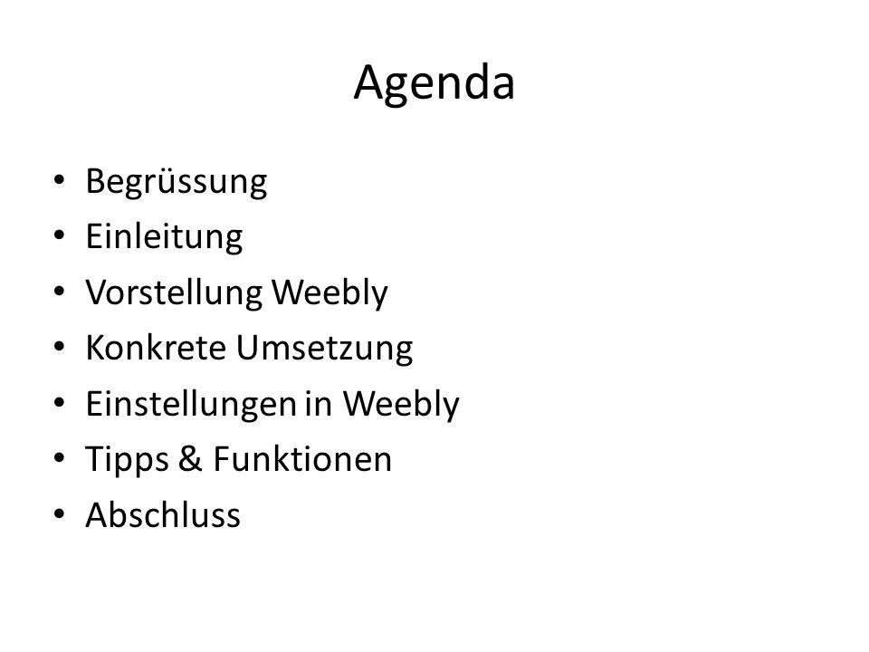 Agenda Begrüssung Einleitung Vorstellung Weebly Konkrete Umsetzung Einstellungen in Weebly Tipps & Funktionen Abschluss