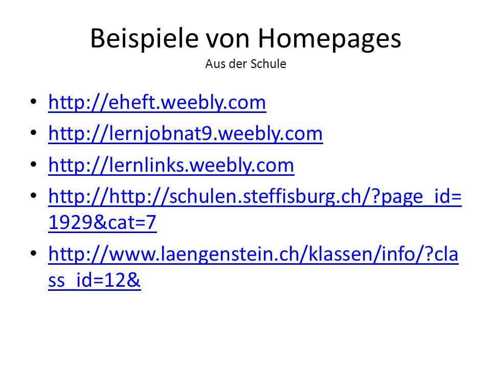 Beispiele von Homepages Aus der Schule http://eheft.weebly.com http://lernjobnat9.weebly.com http://lernlinks.weebly.com http://http://schulen.steffisburg.ch/ page_id= 1929&cat=7 http://http://schulen.steffisburg.ch/ page_id= 1929&cat=7 http://www.laengenstein.ch/klassen/info/ cla ss_id=12& http://www.laengenstein.ch/klassen/info/ cla ss_id=12&