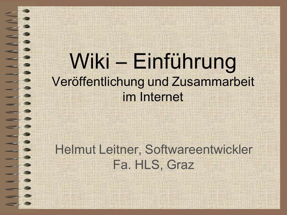 Wiki – Einführung Veröffentlichung und Zusammarbeit im Internet Helmut Leitner, Softwareentwickler Fa. HLS, Graz