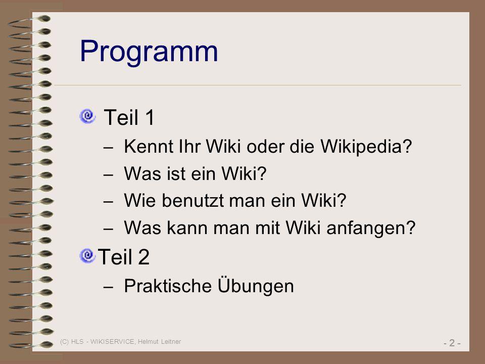 (C) HLS - WIKISERVICE, Helmut Leitner - 2 - Programm Teil 1 – Kennt Ihr Wiki oder die Wikipedia? – Was ist ein Wiki? – Wie benutzt man ein Wiki? – Was
