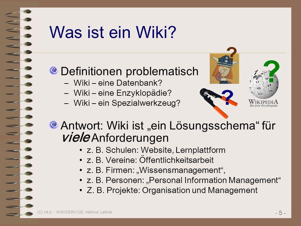 (C) HLS - WIKISERVICE, Helmut Leitner - 5 - Was ist ein Wiki? Definitionen problematisch –Wiki – eine Datenbank? –Wiki – eine Enzyklopädie? –Wiki – ei