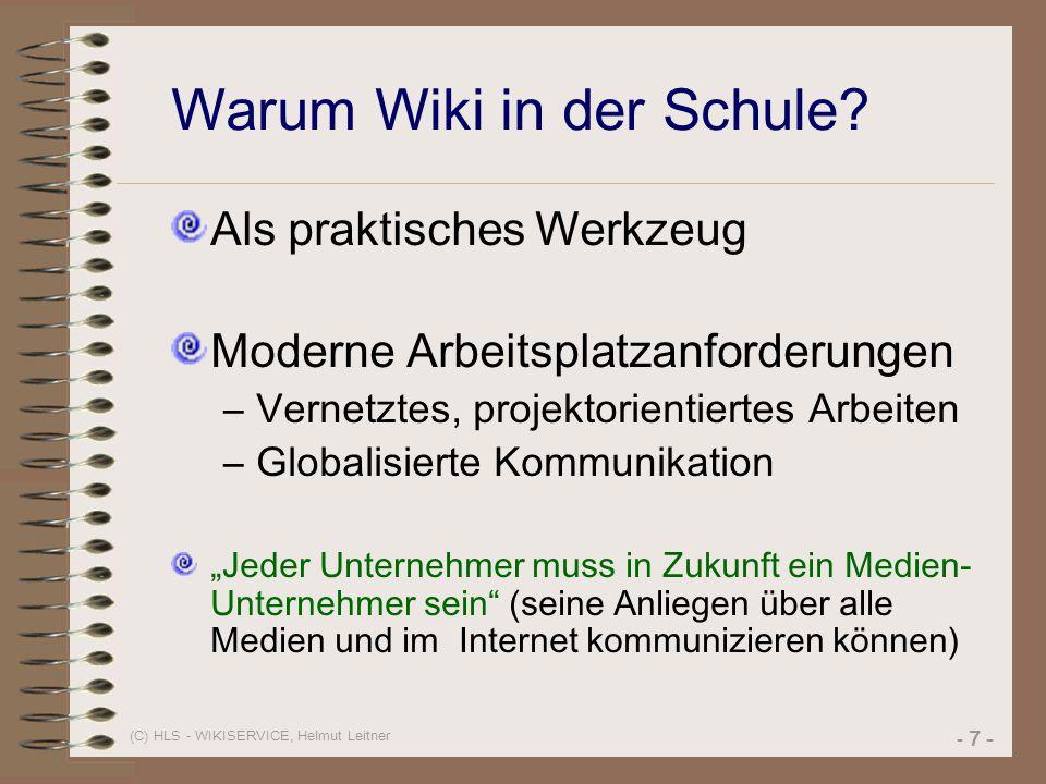 (C) HLS - WIKISERVICE, Helmut Leitner - 7 - Warum Wiki in der Schule? Als praktisches Werkzeug Moderne Arbeitsplatzanforderungen –Vernetztes, projekto