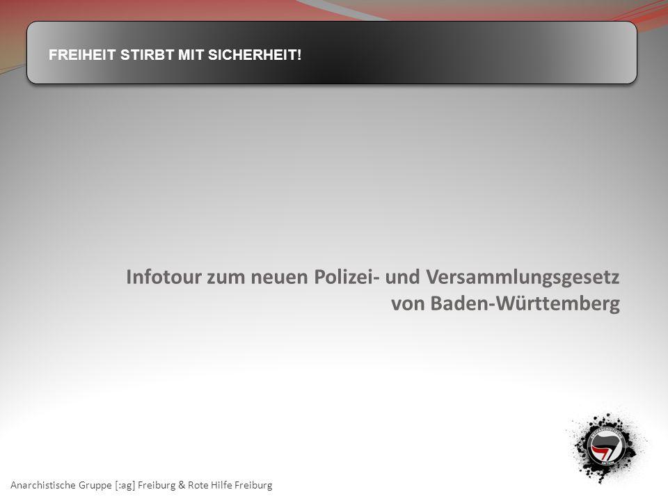 FREIHEIT STIRBT MIT SICHERHEIT! Infotour zum neuen Polizei- und Versammlungsgesetz von Baden-Württemberg Anarchistische Gruppe [:ag] Freiburg & Rote H