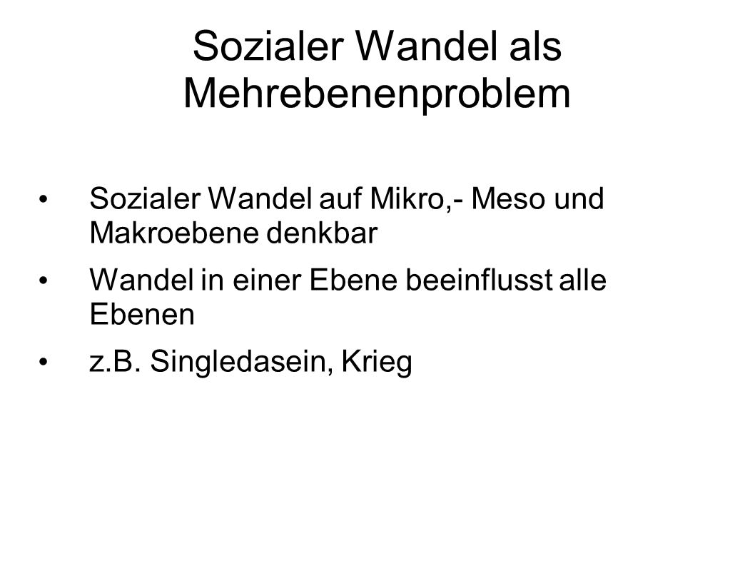 Sozialer Wandel als Mehrebenenproblem Sozialer Wandel auf Mikro,- Meso und Makroebene denkbar Wandel in einer Ebene beeinflusst alle Ebenen z.B. Singl