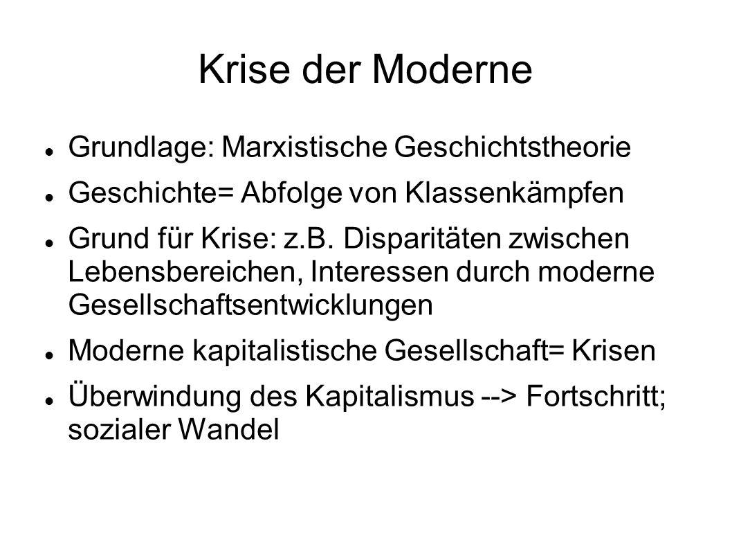 Krise der Moderne Grundlage: Marxistische Geschichtstheorie Geschichte= Abfolge von Klassenkämpfen Grund für Krise: z.B. Disparitäten zwischen Lebensb