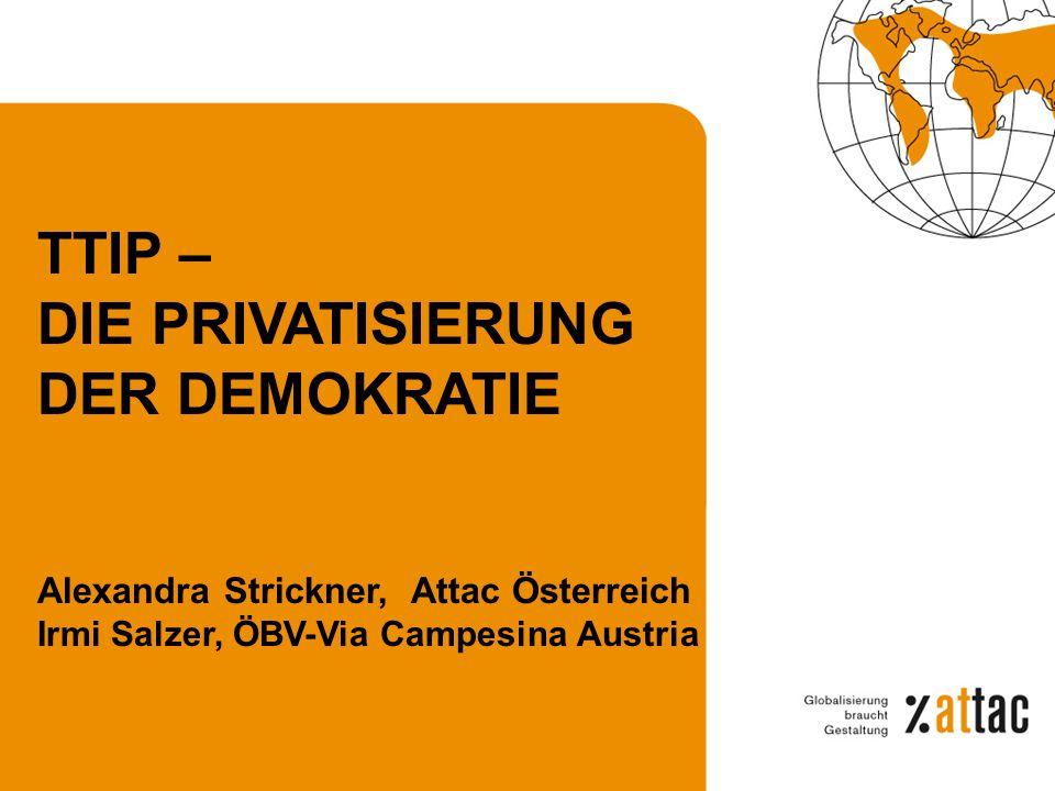 TTIP – DIE PRIVATISIERUNG DER DEMOKRATIE Alexandra Strickner, Attac Österreich Irmi Salzer, ÖBV-Via Campesina Austria